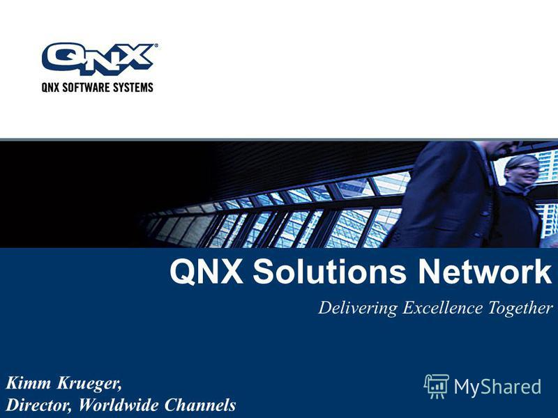QNX Solutions Network Delivering Excellence Together Kimm Krueger, Director, Worldwide Channels