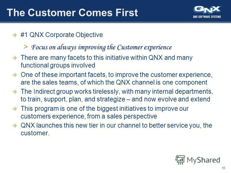 15 The Customer Comes First #1 QNX Corporate Objective > Focus on always improving the Customer experience There are many facets to this initiative within QNX and many functional groups involved One of these important facets, to improve the customer