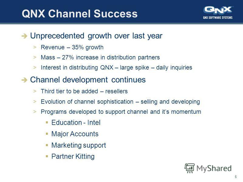 6 QNX Channel Success Unprecedented growth over last year >Revenue – 35% growth >Mass – 27% increase in distribution partners >Interest in distributing QNX – large spike – daily inquiries Channel development continues >Third tier to be added – resell