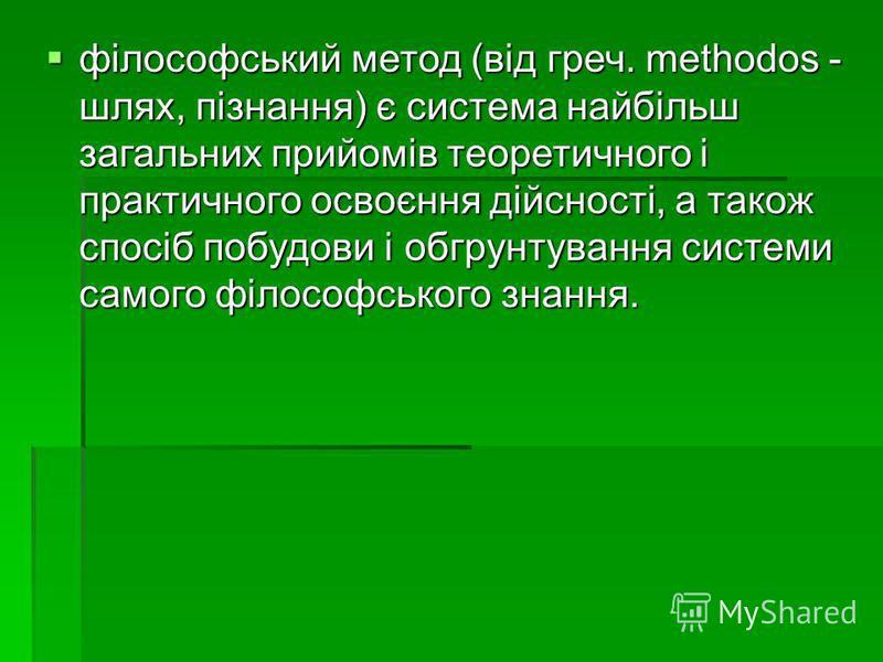 філософський метод (від греч. methodos - шлях, пізнання) є система найбільш загальних прийомів теоретичного і практичного освоєння дійсності, а також спосіб побудови і обгрунтування системи самого філософського знання. філософський метод (від греч. m