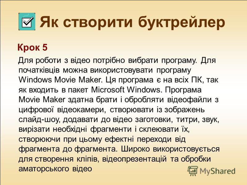 Як створити буктрейлер Крок 5 Для роботи з відео потрібно вибрати програму. Для початківців можна використовувати програму Windows Movie Maker. Ця програма є на всіх ПК, так як входить в пакет Microsoft Windows. Програма Movie Maker здатна брати і об