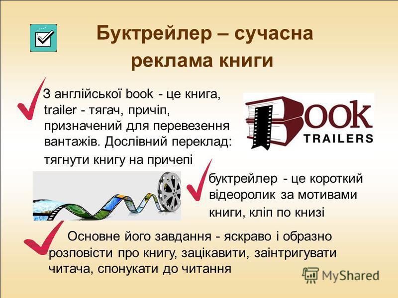 Буктрейлер – сучасна реклама книги З англійської book - це книга, trailer - тягач, причіп, призначений для перевезення вантажів. Дослівний переклад: тягнути книгу на причепі буктрейлер - це короткий відеоролик за мотивами книги, кліп по книзі Основне