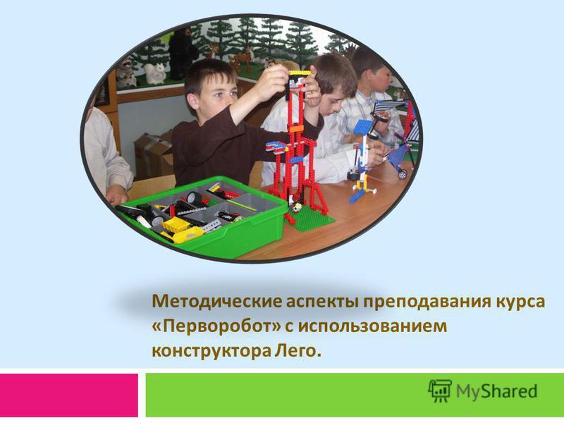 Методические аспекты преподавания курса « Перворобот » с использованием конструктора Лего.