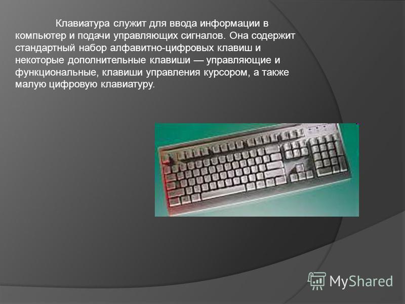 Клавиатура служит для ввода информации в компьютер и подачи управляющих сигналов. Она содержит стандартный набор алфавитно-цифровых клавиш и некоторые дополнительные клавиши управляющие и функциональные, клавиши управления курсором, а также малую циф