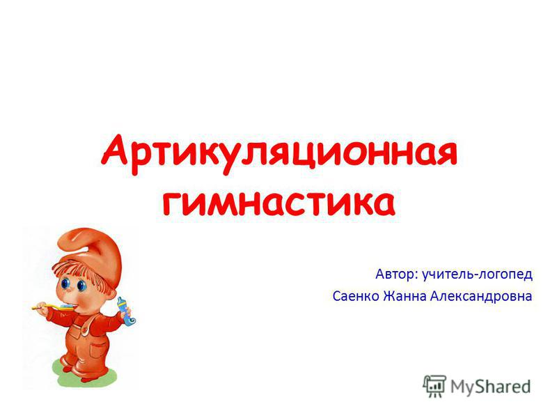 Артикуляционная гимнастика Автор: учитель-логопед Саенко Жанна Александровна
