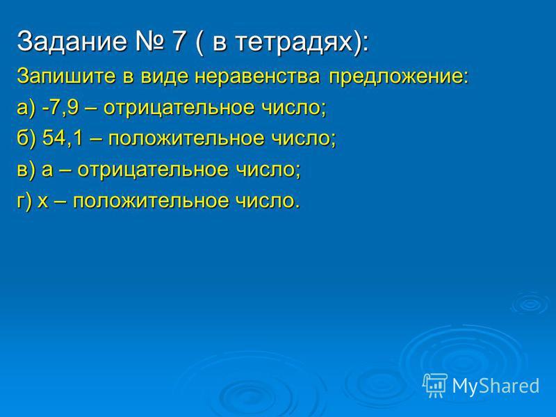 Задание 7 ( в тетрадях): Запишите в виде неравенства предложение: а) -7,9 – отрицательное число; б) 54,1 – положительное число; в) а – отрицательное число; г) х – положительное число.
