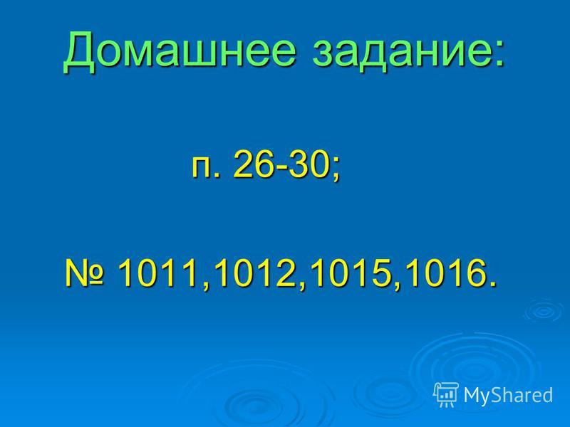 Домашнее задание: Домашнее задание: п. 26-30; п. 26-30; 1011,1012,1015,1016. 1011,1012,1015,1016.