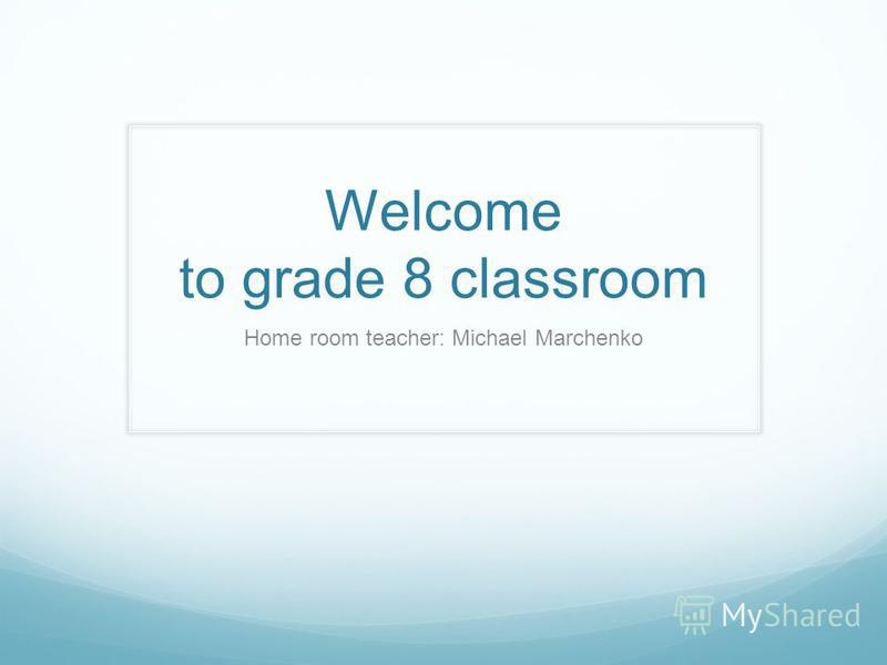 Welcome to grade 8 classroom Home room teacher: Michael Marchenko