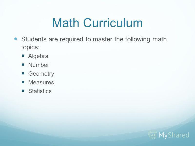 Math Curriculum Students are required to master the following math topics: Algebra Number Geometry Measures Statistics
