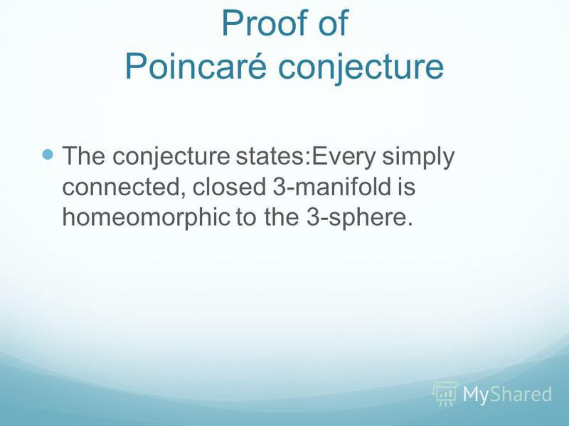 Proof of Poincaré conjecture The conjecture states:Every simply connected, closed 3-manifold is homeomorphic to the 3-sphere.