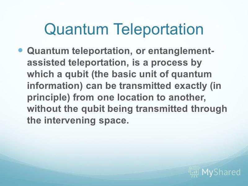 Quantum Teleportation Quantum teleportation, or entanglement- assisted teleportation, is a process by which a qubit (the basic unit of quantum information) can be transmitted exactly (in principle) from one location to another, without the qubit bein