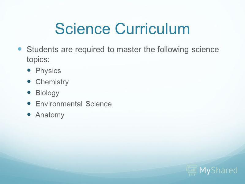 Science Curriculum Students are required to master the following science topics: Physics Chemistry Biology Environmental Science Anatomy