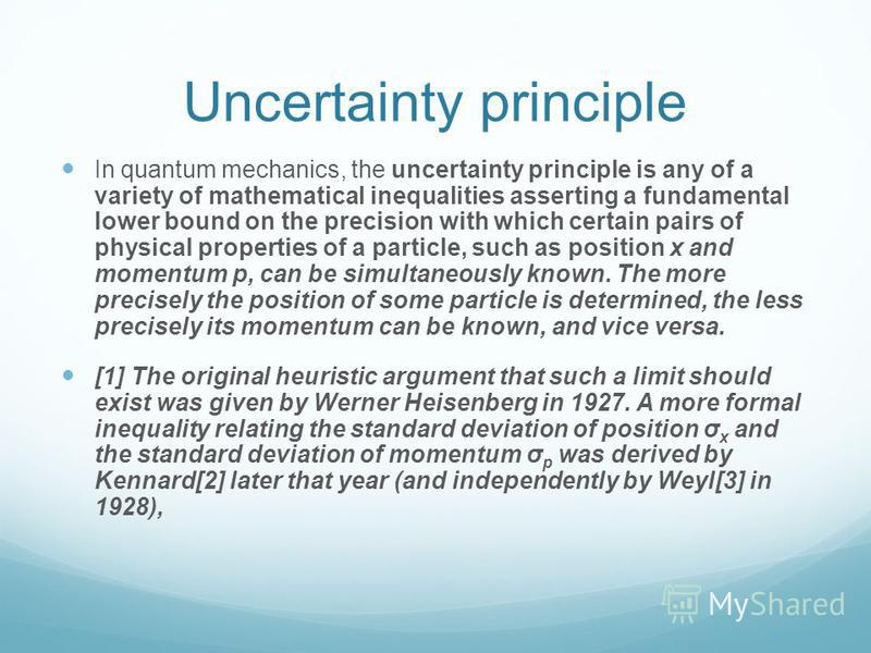 Uncertainty principle In quantum mechanics, the uncertainty principle is any of a variety of mathematical inequalities asserting a fundamental lower bound on the precision with which certain pairs of physical properties of a particle, such as positio
