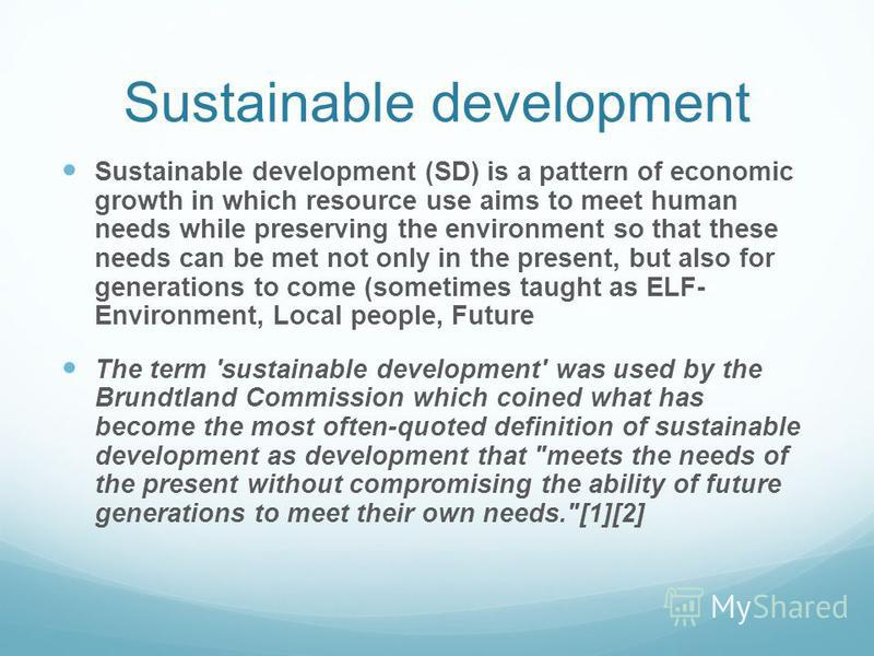 Sustainable development Sustainable development (SD) is a pattern of economic growth in which resource use aims to meet human needs while preserving the environment so that these needs can be met not only in the present, but also for generations to c