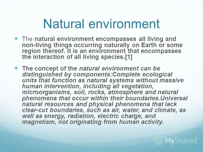 Natural environment The natural environment encompasses all living and non-living things occurring naturally on Earth or some region thereof. It is an environment that encompasses the interaction of all living species.[1] The concept of the natural e