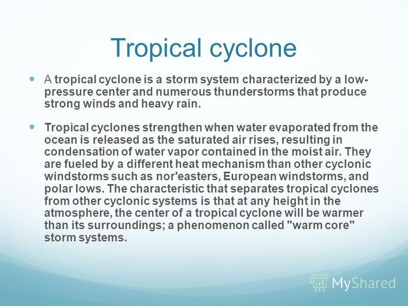Tropical cyclone A tropical cyclone is a storm system characterized by a low- pressure center and numerous thunderstorms that produce strong winds and heavy rain. Tropical cyclones strengthen when water evaporated from the ocean is released as the sa