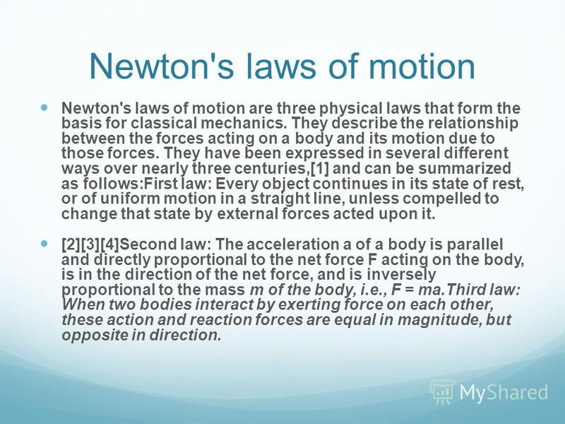 Newton's laws of motion Newton's laws of motion are three physical laws that form the basis for classical mechanics. They describe the relationship between the forces acting on a body and its motion due to those forces. They have been expressed in se