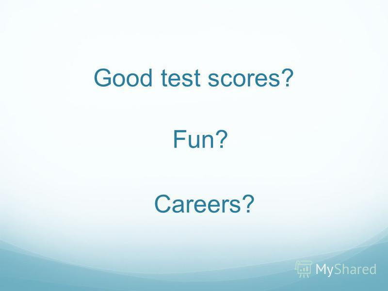 Good test scores? Fun? Careers?