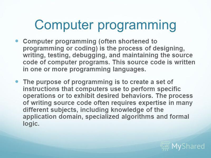 Computer programming Computer programming (often shortened to programming or coding) is the process of designing, writing, testing, debugging, and maintaining the source code of computer programs. This source code is written in one or more programmin