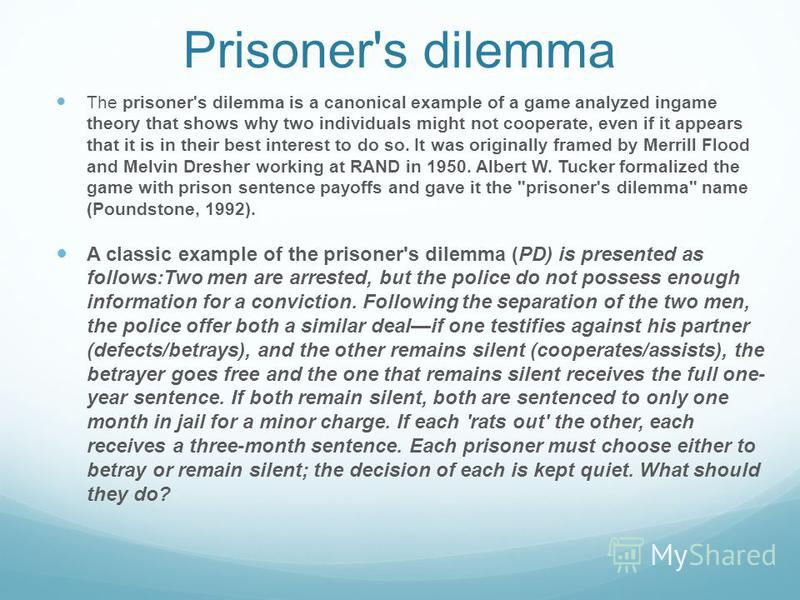 Prisoner's dilemma The prisoner's dilemma is a canonical example of a game analyzed ingame theory that shows why two individuals might not cooperate, even if it appears that it is in their best interest to do so. It was originally framed by Merrill F