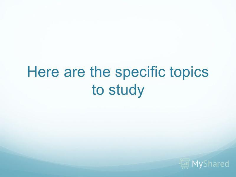 Here are the specific topics to study