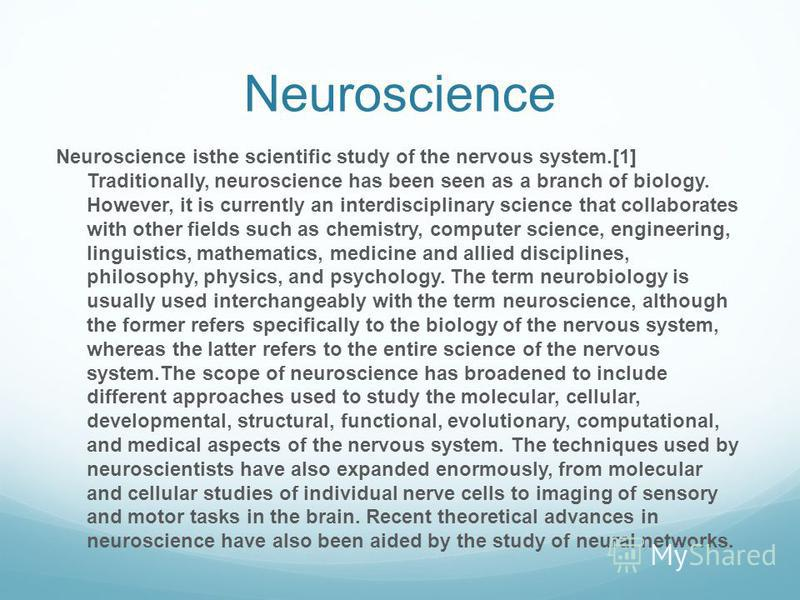Neuroscience Neuroscience isthe scientific study of the nervous system.[1] Traditionally, neuroscience has been seen as a branch of biology. However, it is currently an interdisciplinary science that collaborates with other fields such as chemistry,