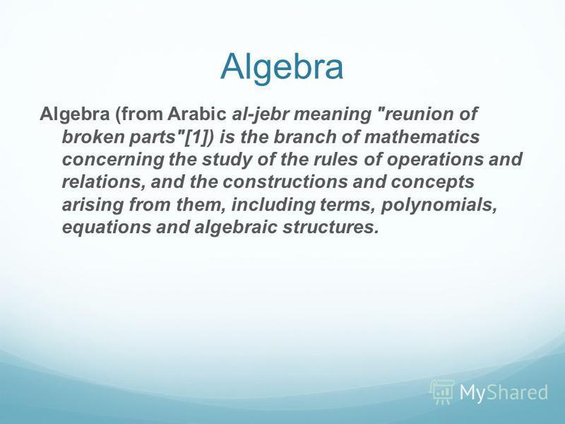Algebra Algebra (from Arabic al-jebr meaning