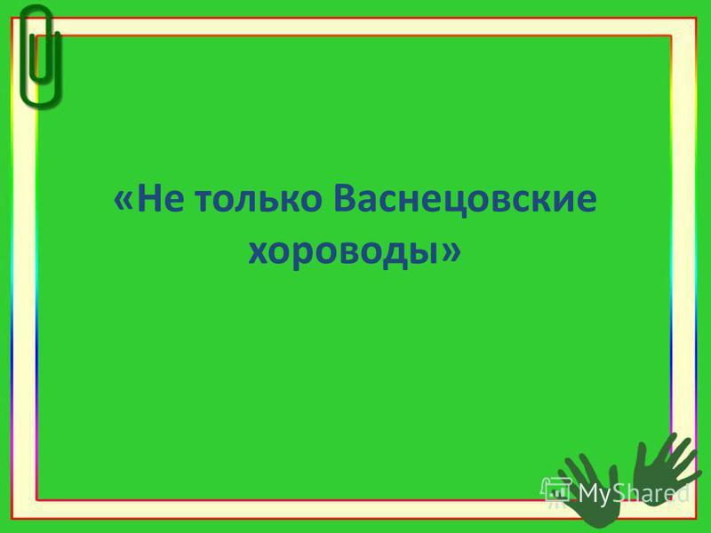«Не только Васнецовские хороводы»