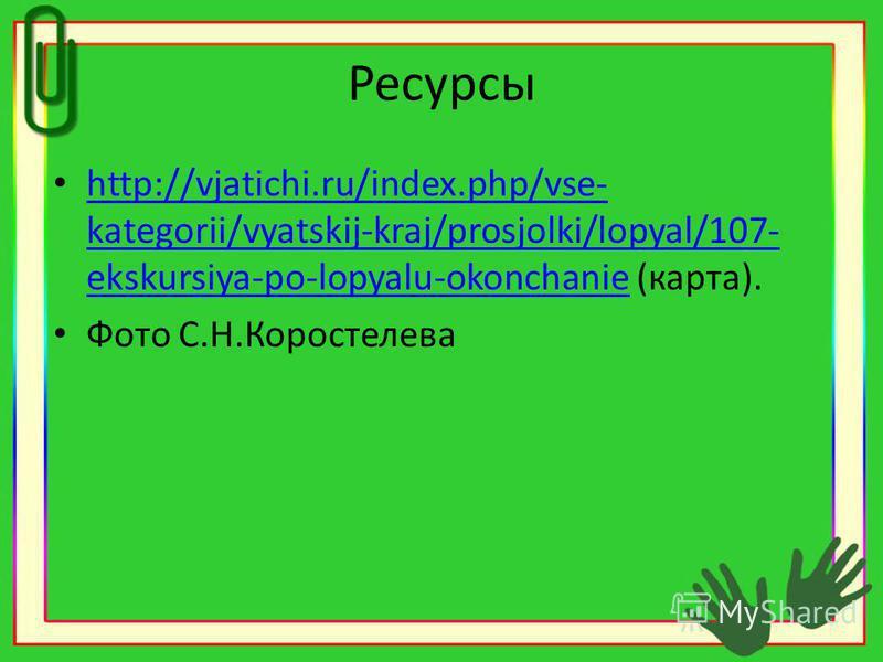 Ресурсы http://vjatichi.ru/index.php/vse- kategorii/vyatskij-kraj/prosjolki/lopyal/107- ekskursiya-po-lopyalu-okonchanie (карта). http://vjatichi.ru/index.php/vse- kategorii/vyatskij-kraj/prosjolki/lopyal/107- ekskursiya-po-lopyalu-okonchanie Фото С.