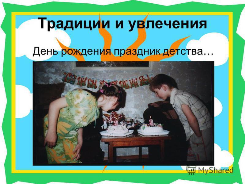 Традиции и увлечения День рождения праздник детства…