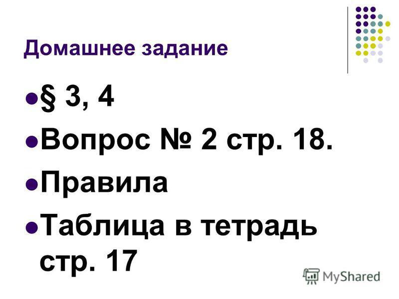 Домашнее задание § 3, 4 Вопрос 2 стр. 18. Правила Таблица в тетрадь стр. 17