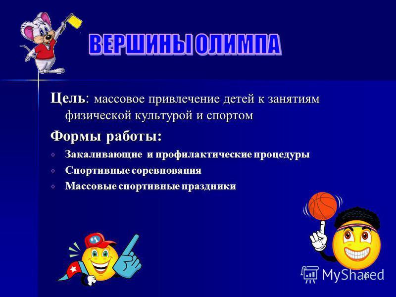 Цель: массовое привлечение детей к занятиям физической культурой и спортом Формы работы: Закаливающие и профилактические процедуры Спортивные соревнования Массовые спортивные праздники 13