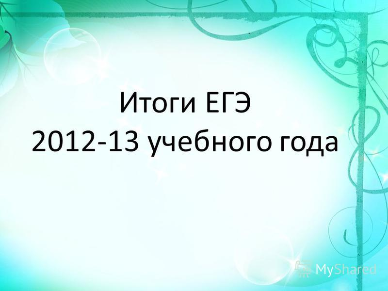 Итоги ЕГЭ 2012-13 учебного года