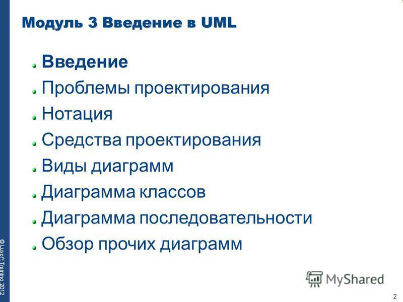 2 © Luxoft Training 2012 Модуль 3 Введение в UML Введение Проблемы проектирования Нотация Средства проектирования Виды диаграмм Диаграмма классов Диаграмма последовательности Обзор прочих диаграмм