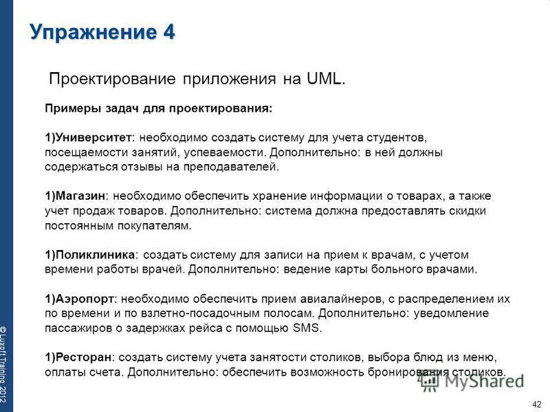 42 © Luxoft Training 2012 Упражнение 4 Проектирование приложения на UML. Примеры задач для проектирования: 1)Университет: необходимо создать систему для учета студентов, посещаемости занятий, успеваемости. Дополнительно: в ней должны содержаться отзы