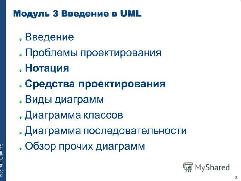 8 © Luxoft Training 2012 Модуль 3 Введение в UML Введение Проблемы проектирования Нотация Средства проектирования Виды диаграмм Диаграмма классов Диаграмма последовательности Обзор прочих диаграмм