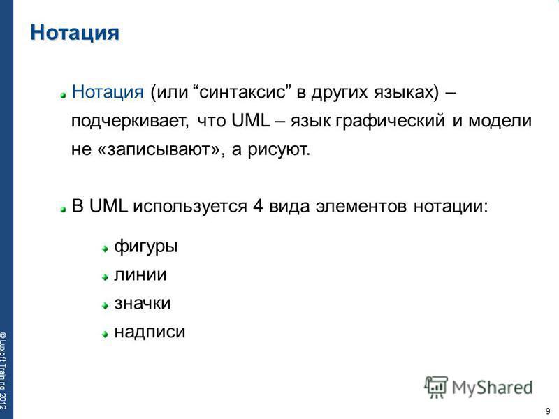9 © Luxoft Training 2012 Нотация Нотация (или синтаксис в других языках) – подчеркивает, что UML – язык графический и модели не «записывают», а рисуют. В UML используется 4 вида элементов нотации: фигуры линии значки надписи
