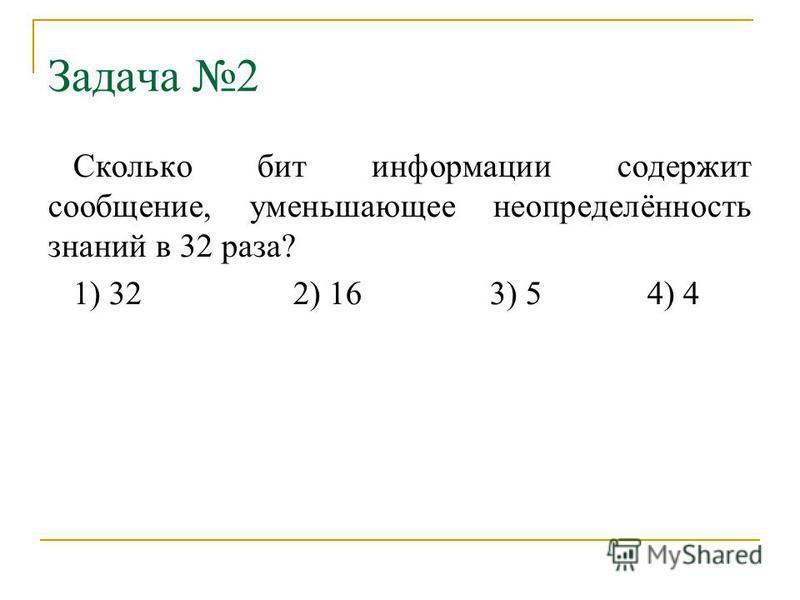 Задача 2 Сколько бит информации содержит сообщение, уменьшающее неопределённость знаний в 32 раза? 1) 322) 163) 54) 4