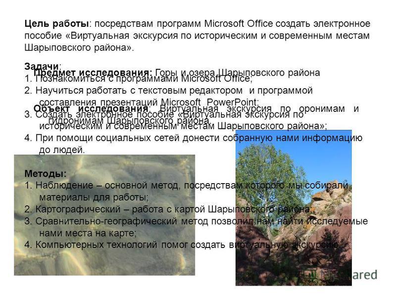 Цель работы: посредствам программ Microsoft Office создать электронное пособие «Виртуальная экскурсия по историческим и современным местам Шарыповского района». Задачи: 1. Познакомиться с программами Microsoft Office; 2. Научиться работать с текстовы