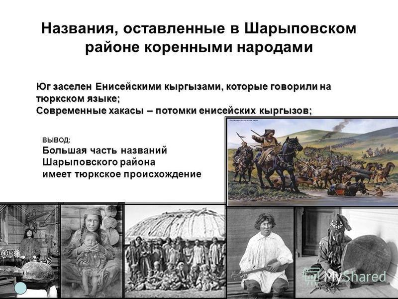 Названия, оставленные в Шарыповском районе коренными народами Юг заселен Енисейскими кыргызами, которые говорили на тюркском языке; Современные хакасы – потомки енисейских кыргызов; ВЫВОД: Большая часть названий Шарыповского района имеет тюркское про