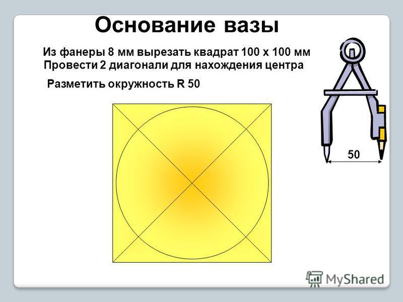 Основание вазы Из фанеры 8 мм вырезать квадрат 100 х 100 мм Провести 2 диагонали для нахождения центра Разметить окружность R 50 50