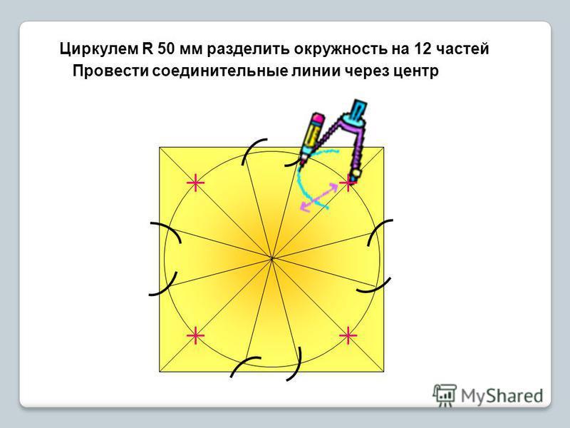 Циркулем R 50 мм разделить окружность на 12 частей Провести соединительные линии через центр