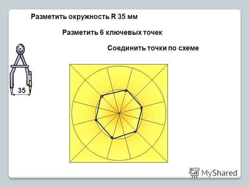 Разметить окружность R 35 мм Разметить 6 ключевых точек Соединить точки по схеме 35