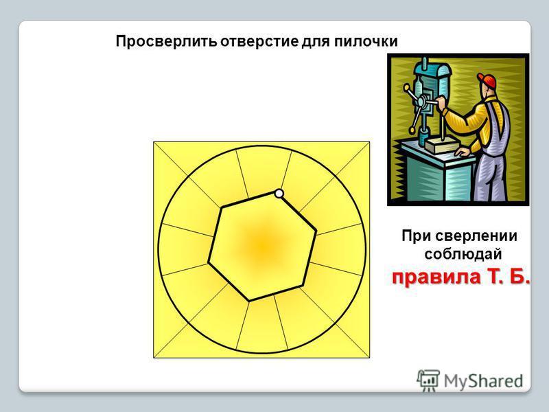 Просверлить отверстие для пилочки При сверлении соблюдай правила Т. Б.