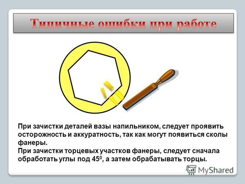 При зачистки деталей вазы напильником, следует проявить осторожность и аккуратность, так как могут появиться сколы фанеры. При зачистки торцевых участков фанеры, следует сначала обработать углы под 45 0, а затем обрабатывать торцы.