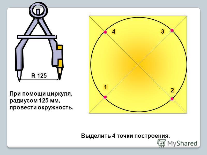 1 2 43 При помощи циркуля, радиусом 125 мм, провести окружность. R 125 Выделить 4 точки построения.