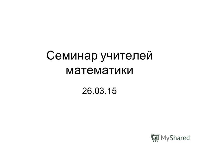 Семинар учителей математики 26.03.15