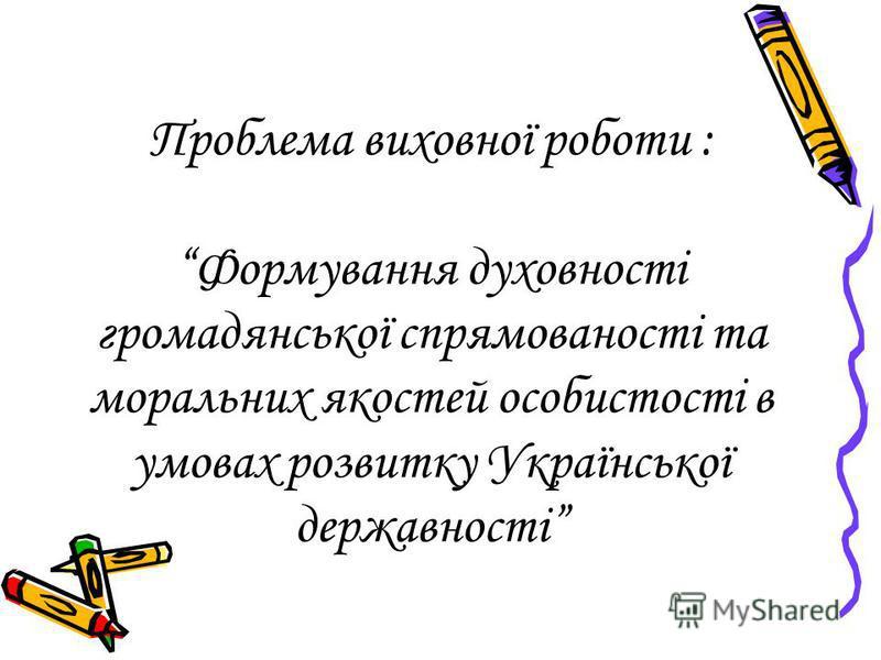Проблема виховної роботи : Формування духовності громадянської спрямованості та моральних якостей особистості в умовах розвитку Української державності