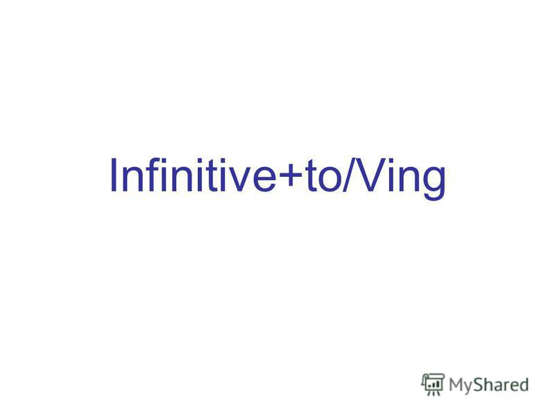Infinitive+to/Ving