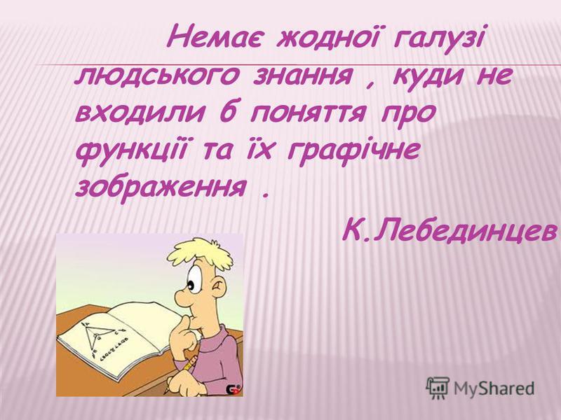 Немає жодної галузі людського знання, куди не входили б поняття про функції та їх графічне зображення. К.Лебединцев